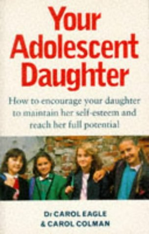 Your Adolescent Daughter: How to Encourage Your Daughter to Maintain Her Self-esteem and Reach Her Full Potential (0749914610) by Carol J. Eagle; Carol Colman