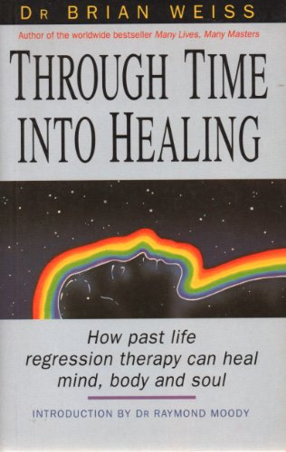 9780749914776: Through Time into Healing: How Past Life Regression Therapy Can Heal Mind, Body and Soul