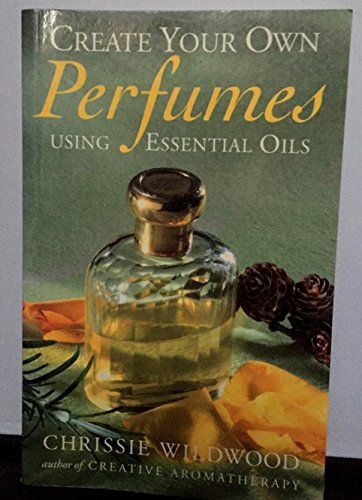 Create Your Own Perfumes: Using Essential Oils: Wildwood, Chrissie