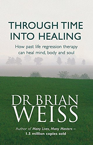 9780749918354: Through Time Into Healing: How Past Life Regression Therapy Can Heal Mind,body And Soul