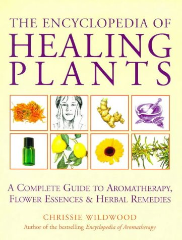 The Encyclopedia of Healing Plants: A Complete Guide to Aromatherapy, Flower Essences & Herbal Remedies