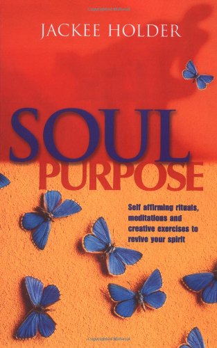 Soul Purpose: Self Affirming Rituals, Meditations and Creative Exercises to Revive Your Spirit: ...