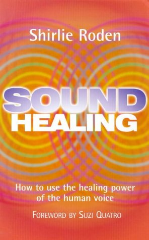 Sound Healing: How to Use the Healing Power of the Human Voice: Roden, Shirlie