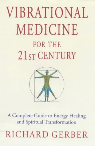 Vibrational Medicine for the 21st Century: a Complete Guide to Energy Healing and Spiritual Transfor