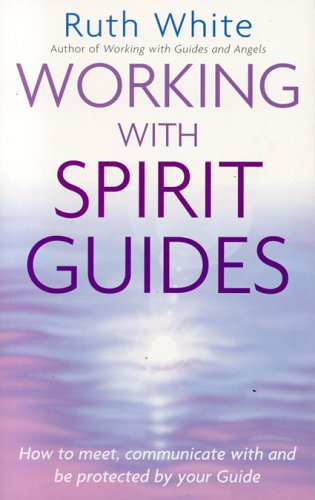 Working with Spirit Guides: How to Meet, Communicate With and Be Protected by Your Guide (0749924993) by White, Ruth