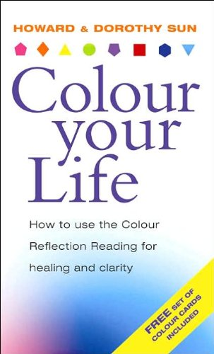 Colour Your Life: How to Use the Colour Reflection Reading for Insight and Healing: Sun, Howard