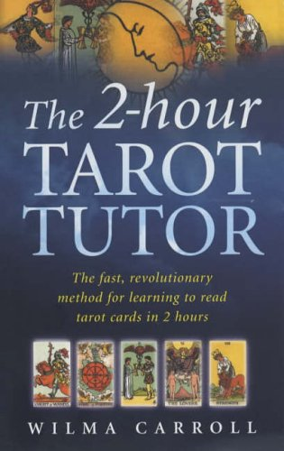 The 2-hour Tarot Tutor: The Fast, Revolutionary Method for Learning to Read Tarot in 2 Hours: ...