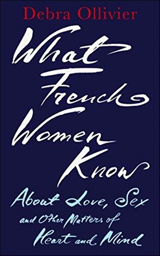 What French Women Know About Love, Sex And Other Matters Of Heart And Mind: Debra Ollivier