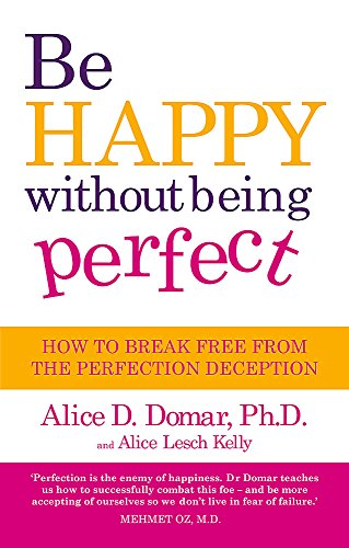 9780749928797: Be Happy Without Being Perfect: How to Break Free from the Perfection Deception. Alice D. Domar and Alice Lesch Kelly