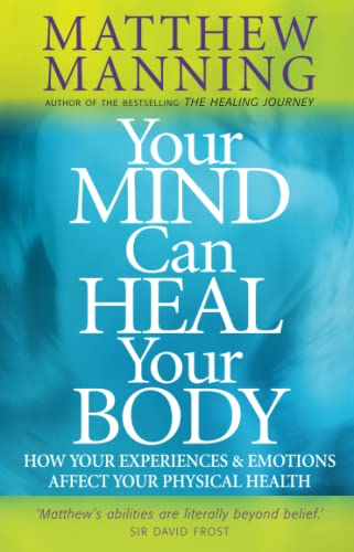 Your Mind Can Heal Your Body: How Your Experiences and Emotions Affect Your Physical Health: ...
