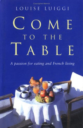 9780749950187: Come to the Table: A Passion for Eating and French Living