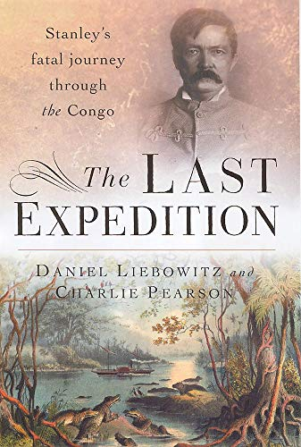 The Last Expedition Stanley's Fatal Journey Through the Congo: Liebowitz, Daniel