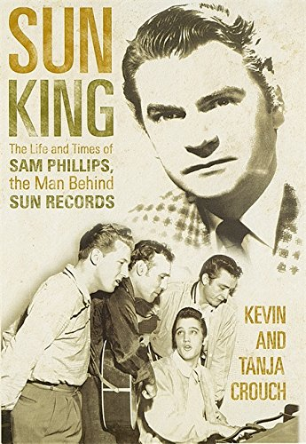 9780749951740: Sun King: The Life and Times of Sam Phillips, The Man Behind Sun Records
