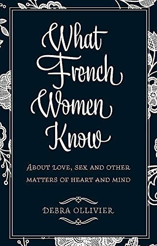 9780749952341: What French Women Know: About Love, Sex and Other Matters of Heart and Mind. Debra Ollivier