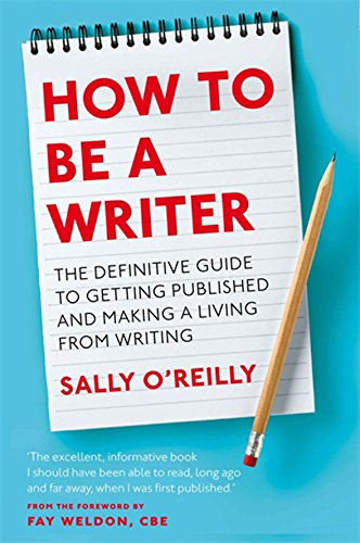 How to Be a Writer: The Definitive Guide to Getting Published and Making a Living from Writing (9780749954802) by Sally O'Reilly