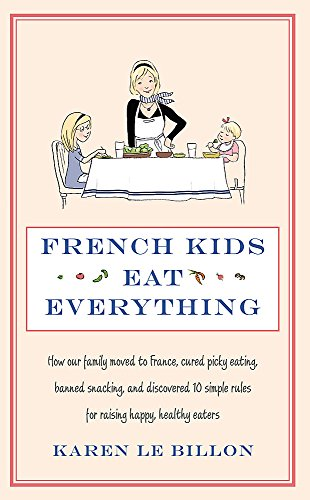 French Kids Eat Everything: How Our Family Moved To France, Cured Picky Eating, Banned Snacking And Discovered 10 Simple Rules For Raising Happy,