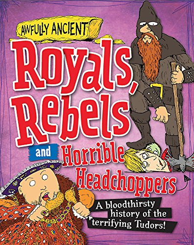 9780750290081: Royals, Rebels and Horrible Headchoppers: A Bloodthirsty History of the Terrifying Tudors! (Awfully Ancient)