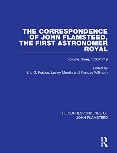 The Correspondence of John Flamsteed, the First Astronomer Royal: Volume 3: Forbes, Eric G.
