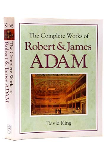 The Complete Works of Robert and James Adam: King, David N.