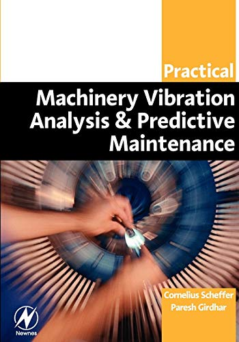 Practical Machinery Vibration Analysis and Predictive Maintenance: Paresh Girdhar B. Eng Mecheng