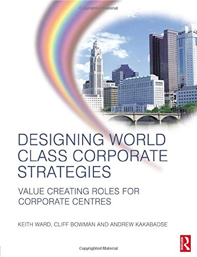 Designing world class corporate strategies. value creating roles for corporate centres