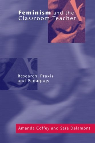 Feminism and the Classroom Teacher: Research, Praxis, Pedagogy: Coffey, Amanda; Delamont, Sara