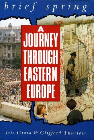 Brief Spring: Journey Through Eastern Europe: Thurlow, Clifford, Gioia,