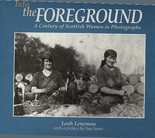 Into the Foreground: A Century of Scottish Women in Photographs (9780750904445) by Leah Leneman; Jenni Calder