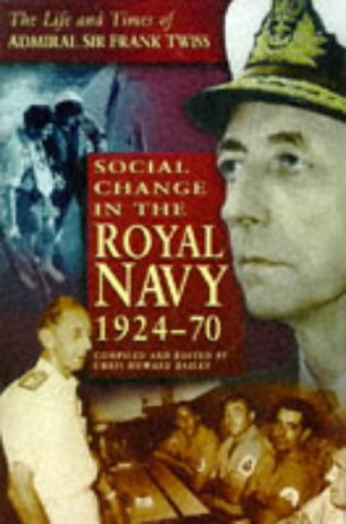 SOCIAL CHANGE IN THE ROYAL NAVY, 1924-1970 - THE LIFE AND TIMES OF ADMIRAL SIR FRANK TWISS.: Bailey...