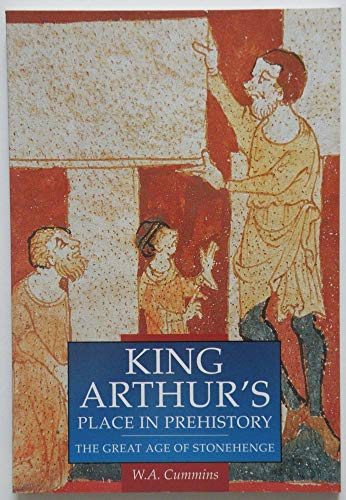 King Arthurs Place in Prehistory: the Great Age of Stonehenge: Cummins W A