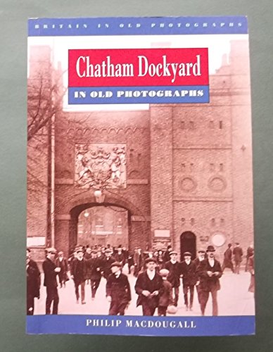 Chatham Dockyard in Old Photographs (Britain in: MacDougall, Philip