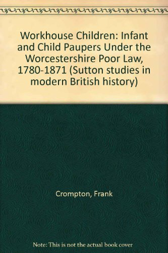 9780750912815: Workhouse Children: Infant and Child Paupers Under the Worcestershire Poor Law 1780-1871 (Sutton Studies in Modern British History)