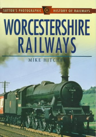 9780750913676: Worcestershire Railways (Sutton's Photographic History of Transport)