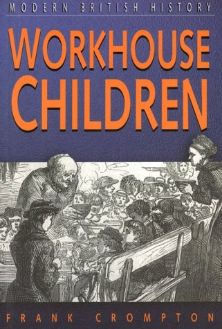 Workhouse Children (Sutton Studies in Modern British History): Crompton, Frank