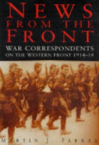 NEWS FROM THE FRONT - War Correspondents on the Western Front 1914 - 1918: Farrar , Martin j.