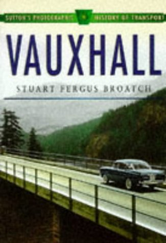 Vauxhall Cars (Sutton's Photographic History of Transport S.): S. Broatch