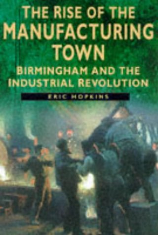 The Rise of the Manufacturing Town: Birmingham: Hopkins, Eric