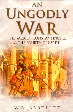 An Ungodly War: The Sack of Constantinople and the Fourth Crusade