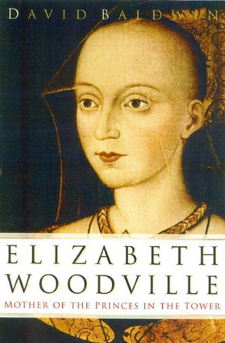 Elizabeth Woodville: Mother of the Princes in the Tower: Baldwin, David