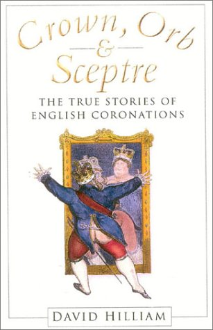 Crown, Orb and Sceptre: The True Stories of English Coronations: Hilliam, David