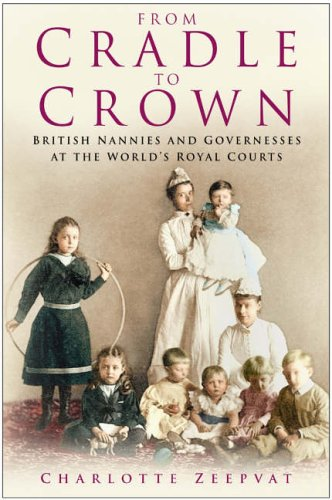 9780750930741: From Cradle to Crown: British Nannies and Governesses at the World's Royal Courts