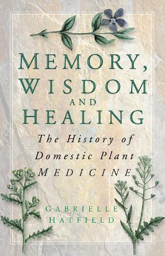 9780750934626: Memory, Wisdom and Healing: The History of Domestic Plant Medicine