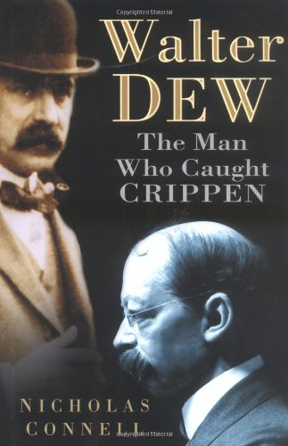 Walter Dew. The Man Who Caught Crippen: Connell, Nicholas