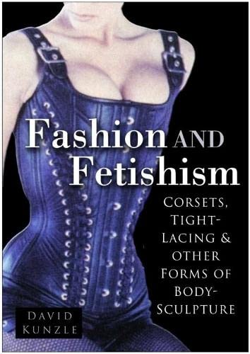 Fashion & Fetishism: Corsets, Tight-Lacing and Other Forms of Body-Sculpture: Kunzle, David