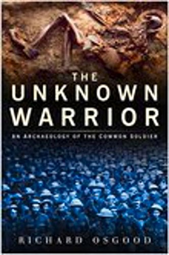The Unknown Warrior: An Archaeology of the Common Soldier: Richard Osgood