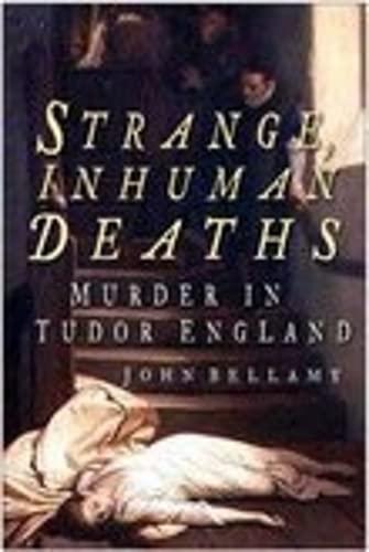 Strange, Inhuman Deaths: Murder in Tudor England: Bellamy, John