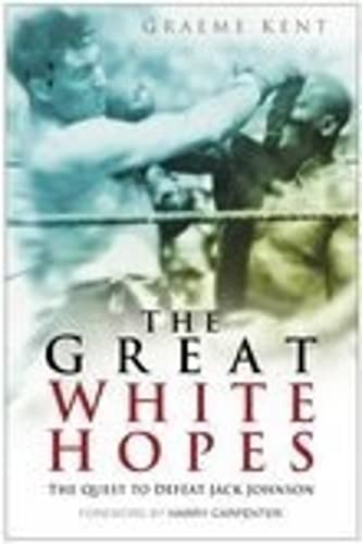 The Great White Hopes: The Quest to Defeat Jack Johnson: Graeme Kent