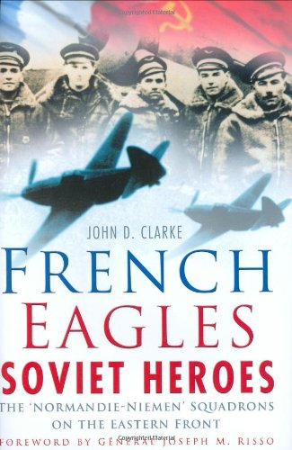 FRENCH EAGLES SOVIET HEROES The Normandie-Niemen Squadrons on the Eastern Front: Clarke John D.