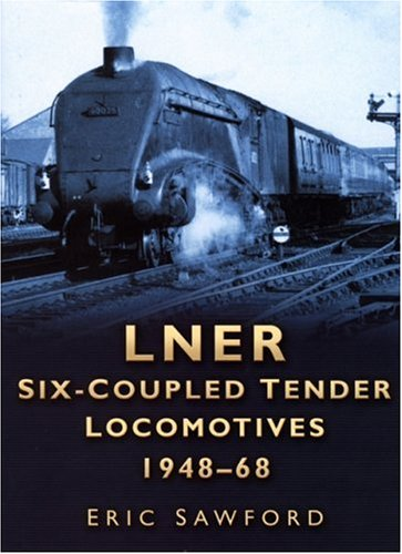 LNER Six-Coupled Tender Locomotives 1948-68: Sawford, Eric
