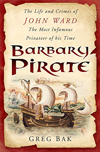 BARBARY PIRATE. The Life and Crimes of John Ward, the Most Infamous Privateer of His Time